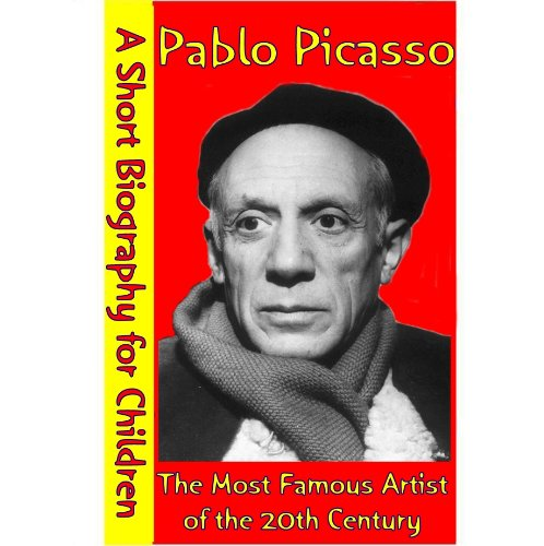Pablo Picasso : The Most Famous Artist of the 20th Century (A Short Biography for Children)
