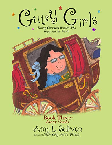 Gutsy Girls: Strong Christian Women Who Impacted the World: Book Three: Fanny Crosby by [Sullivan, Amy L.]