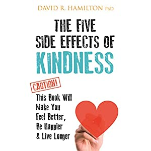 The Five Side Effects of Kindness: This Book Will Make You Feel Better, Be Happier & Live Longer Paperback – 7 Feb. 2017