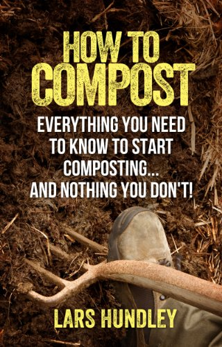 How To Compost: Everything You Need To Know To Start Composting, And Nothing You Don't! by [Hundley, Lars]