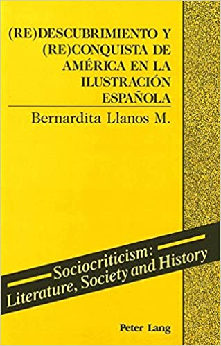 (Re)Descubrimiento y (Re)Conquista de America en la Ilustracion Espanola (Sociocriticism, Literature, Society and History)