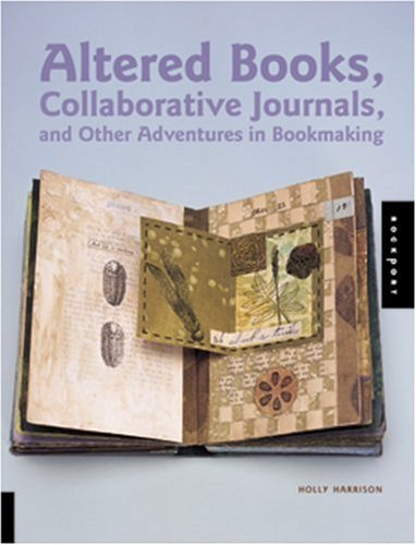 Altered Book Journal - Altered Books, Collaborative Journals, and Other Adventures in Bookmaking