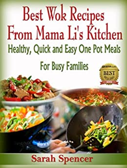 Best Wok Recipes from Mama Li's Kitchen: Healthy, Quick and Easy One Pot Meals for Busy Families (Mama Li's Kitchen Book 1) by [Spencer, Sarah]