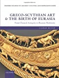 Greco-Scythian Art and the Birth of Eurasia : From Classical Antiquity to Russian Modernity, Meyer, Caspar, 019968233X