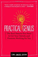 Practical Genius: The Real Smarts You Need to Get Your Talents and Passions Working for You Front Cover