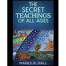 THE SECRET TEACHINGS OF ALL AGES [ANNOTATED AND ILLUSTRATED]: AN ENCYCLOPEDIC OUTLINE OF MASONIC, HERMETIC, QABBALISTIC AND ROSICRUCIAN SY