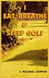 I Eat, Breathe and Sleep Golf, I. Michael Kemper, 1418400785