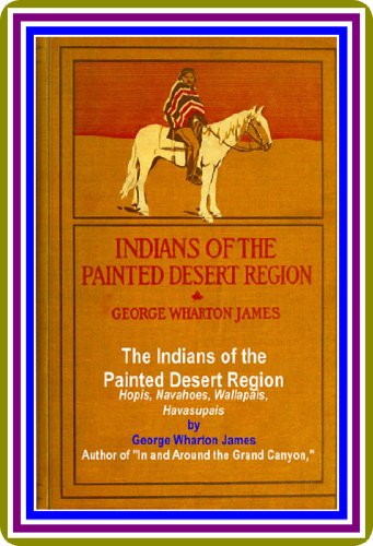 The Indians of the Painted Desert Region / Hopis, Navahoes, Wallapais, Havasupais by George Wharton James