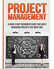 Project Management: A Quick Start Beginners Guide For Easily Managing Projects The Right Way