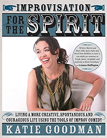 Improvisation for the Spirit: Live a More Creative, Spontaneous, and Courageous Life Using the Tools of Improv (Comedy Improvisation)