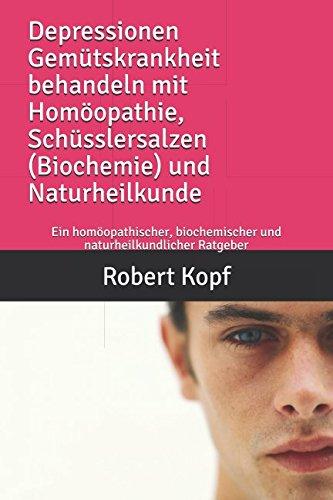Depressionen Gemütskrankheit behandeln mit Homöopathie, Schüsslersalzen (Biochemie) und Naturheilkunde: Ein homöopathischer, biochemischer und naturheilkundlicher Ratgeber