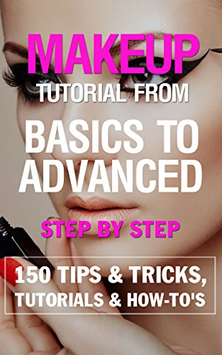 Makeup tutorial from basics to advanced Step by Step  EBOOK: 150 Makeup Tips amp Tricks Tutorials Trends amp HowTo#039s