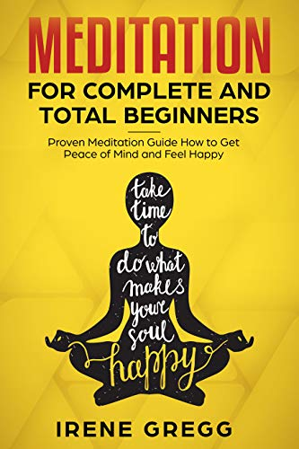 Meditation: Proven Meditation Guide for Complete and Total Beginners How to Get Peace of Mind and Feel Happy (Mindfulness, Meditation for Beginners, ...