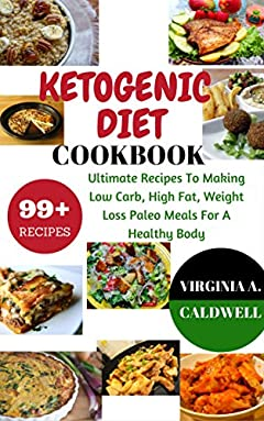 Ketogenic diet: Ketogenic Diet Cookbook: 99+ Ultimate Recipes To Making Low Carb, High Fat, Weight Loss Paleo Meals For A Healthy Body (Weight Watchers Book Book 3)