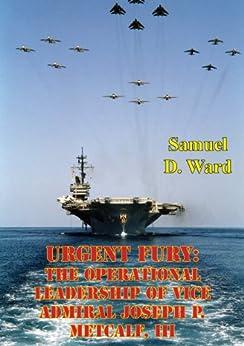 Urgent Fury: The Operational Leadership Of Vice Admiral Joseph P. Metcalf, III