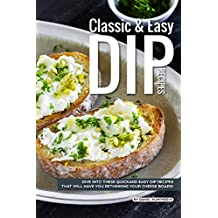 Classic Easy Dip Recipes: Dive into These Quick and Easy Dip Recipes That Will Have You Rethinking Your Cheese Board!