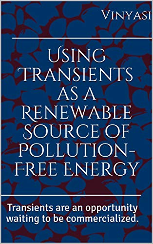 (Using Transients as a Renewable Source of Pollution-Free Energy: Transients are an opportunity waiting to be commercialized.)