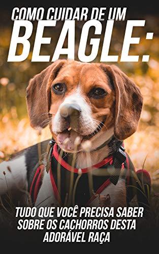 Como Cuidar de Um Beagle: Tudo Que Você Precisa Saber Sobre Os Cachorros Desta Adorável Raça (Portuguese Edition)