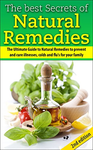 The Best Secrets of Natural Remedies 2nd Edition: The Ultimate Guide to Natural Remedies to Prevent and Cure Illnesses, Cold and Flu for Your Family (Herbal ... Cures, Prevent Diseases,Natural Remedies) (Best Natural Cure For Flu)