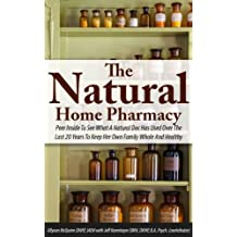 The Natural Home Pharmacy: Peer Inside To See What A Natural Doc Has Used Over The Last 20 Years To Keep Her Own Family Whole And Healthy