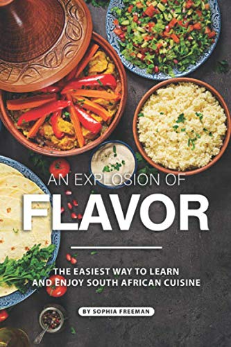 An Explosion of Flavor: The Easiest Way to learn and Enjoy South African Cuisine by Sophia Freeman