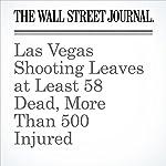 Las Vegas Shooting Leaves at Least 58 Dead, More Than 500 Injured | Dan Frosch,Jon Kamp,Alejandro Lazo,Ian Lovett,Chris Kirkham