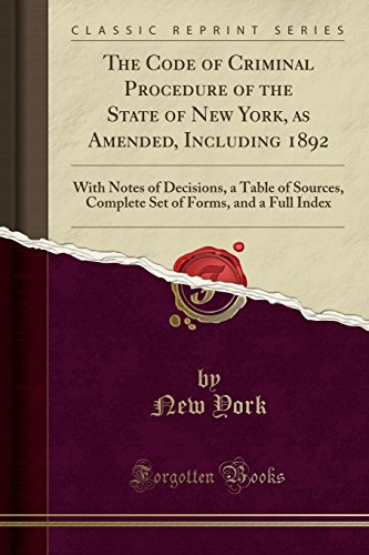 The Code Of Criminal Procedure Of The State Of New York, As Amended, Including 1892: With Notes Of Decisions, A Table Of Sources, Complete Set Of Forms, And A Full Index Classic Reprint