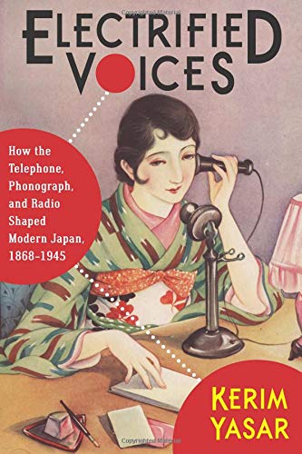 Electrified Voices: How the Telephone, Phonograph, and Radio Shaped Modern Japan, 1868-1945 (Studies of the Weatherhead East Asian Institute, Columbia University) (Japan Radio)