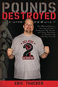 Pounds Destroyed, A Life Rebuilt: The Believe 2 Achieve Journey of How I Conquered My Demons and Food Addiction to Restore My Quality of Life by [Thacker, Eric]