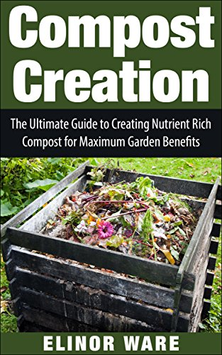 Rich Compost (Compost Creation: The Ultimate Guide To Creating Nutrient Rich Compost For A Gorgeous Garden)