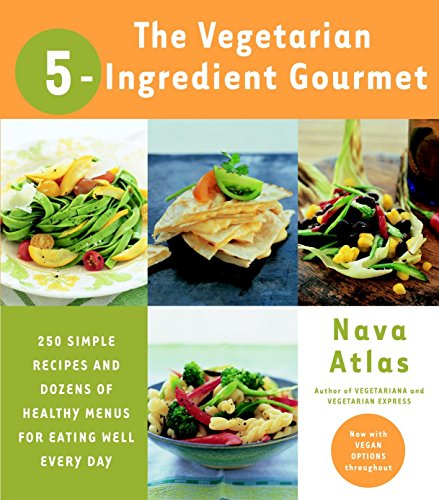 The Vegetarian 5-Ingredient Gourmet: 250 Simple Recipes and Dozens of Healthy Menus for Eating Well Every Day by Nava Atlas