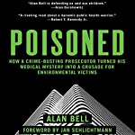 Poisoned: How a Crime-Busting Prosecutor Turned His Medical Mystery into a Crusade for Environmental Victims | Alan Bell