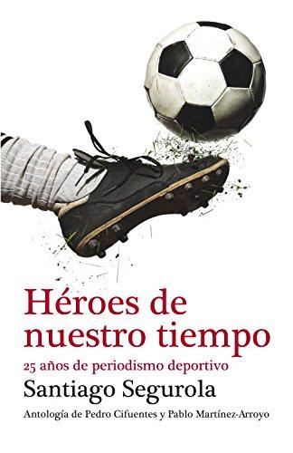 Descargar Libro Héroes De Nuestro Tiempo: 25 Años De Periodismo Deportivo Santiago Segurola