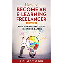 How to Become an e-Learning Freelancer: Launching Your Freelance e-Learning Career - Volume I