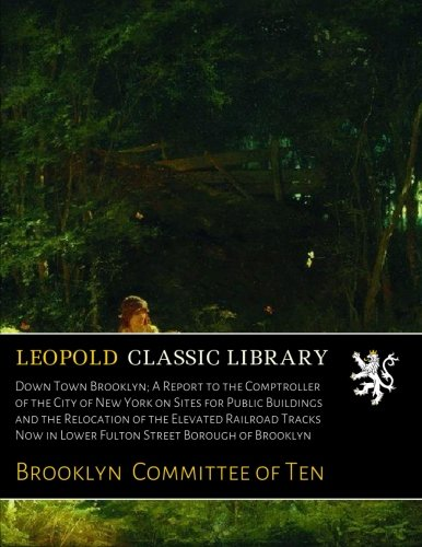 Read Online Down Town Brooklyn; A Report to the Comptroller of the City of New York on Sites for Public Buildings and the Relocation of the Elevated Railroad Tracks Now in Lower Fulton Street Borough of Brooklyn pdf epub