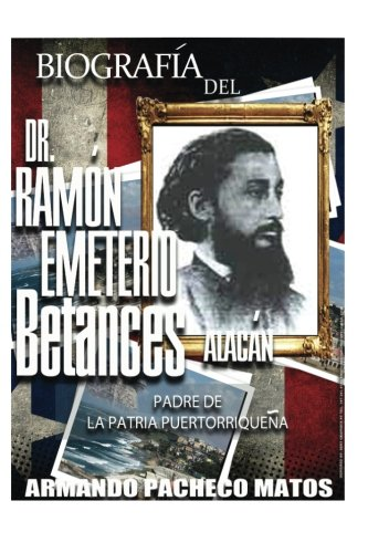 Biografía del Dr. Ramón Emeterio Betances Alacán: Padre de la Patria Puertorriqueña (Spanish Edition)