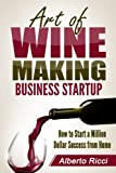 Art of Wine Making Business Startup: How to Start a Million Dollar Success from Home