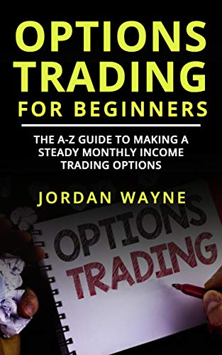 (Options Trading For Beginners:: The A-Z Guide To Making a Steady Monthly Income Trading Options!)