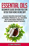 Essential Oils: Beginners guide on how you can detox your home in one day!  30 easy recipes for non-toxic cleaning products, all natural bath and body ... diffuser, lavender, lemon, peppermint,)