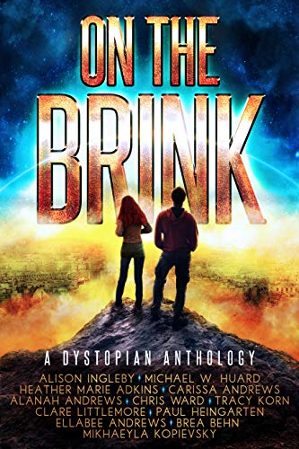 On the Brink: A Dystopian Anthology by [Ingleby, Alison, Huard, Michael W., Adkins, Heather Marie, Andrews, Carissa, Andrews, Alanah, Ward, Chris, Korn, Tracy, Littlemore, Clare, Heingarten, Paul, Andrews, Ellabee, Behn, Brea, Kopievsky, Mikhaeyla]