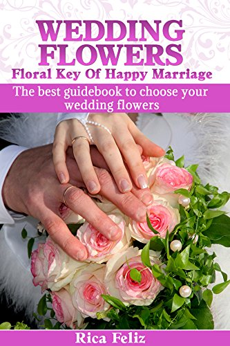 WEDDING FLOWERS: FLORAL KEY OF HAPPY MARRIAGE: The best guidebook to choose your wedding flowers (Best Way To Store Digital Photos Long Term)