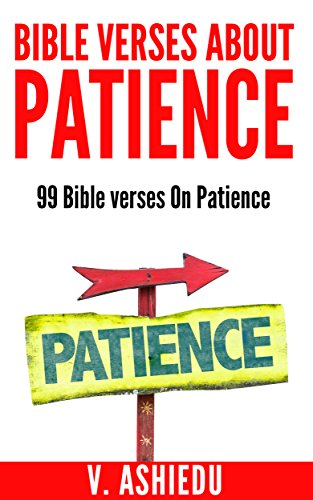 Bible Verses About Patience: 99 Bible Verses On Patience (Patience, Patience Bible Study, Bible Verses By Topic, Patience and God, Bible Verses for Every Occasion) (Bible Verses About Waiting On The Lord)