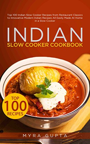 Indian Slow Cooker Cookbook: Top 100 Indian Slow Cooker Recipes from Restaurant Classics to Innovative Modern Indian Recipes All Easily Made At Home in a Slow Cooker (List Of Master Chefs In The World)
