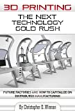 3D Printing: The Next Technology Gold Rush – Future Factories and How to Capitalize on Distributed Manufacturing by Christopher D. Winnan [Kindle Edition] Picture