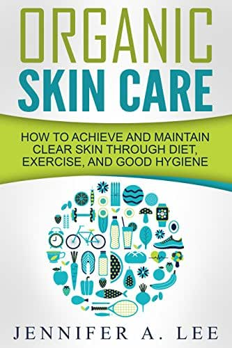 Organic Skin Care: How to Achieve and Maintain Clear Skin Through Diet, Exercise, and Good Hygiene (Acne Free, Clear Skin, Hydrating, Cleansing, Beauty Tips, Health, Happiness, Dermatology Book 1)
