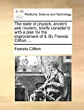 The State of Physick, Ancient and Modern, Briefly Consider'D, Francis Clifton, 1140989057