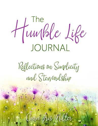 The Humble Life Journal: Reflections on Simplicity and Stewardship by [Miller, Cara Iris]