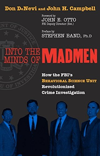 Into the Minds of Madmen: How the Fbi's Behavioral Science Unit Revolutionized Crime Investigation