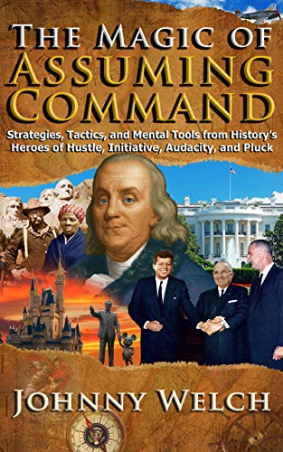 The Magic of Assuming Command: Strategies, Tactics, and Mental Tools from History's Heroes of Hustle, Initiative, Audacity, and Pluck by Johnny Welch