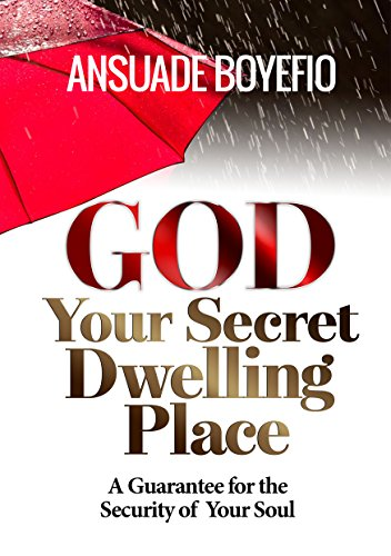 GOD, YOUR SECRET DWELLING PLACE : The Security of Your Soul is Guaranteed in Him